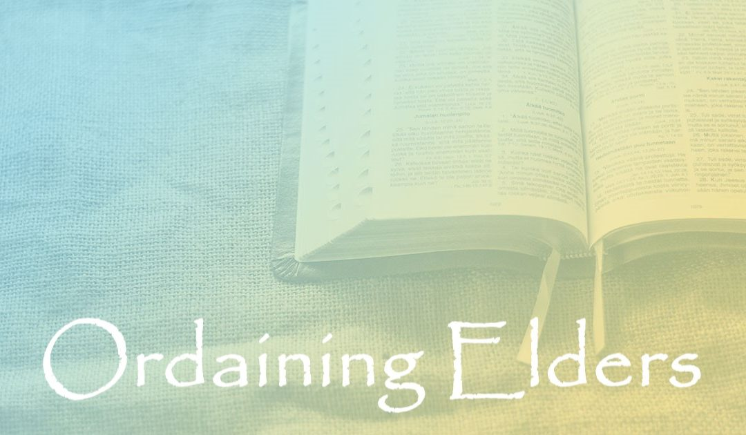 Ordaining Elders:  Part 5 – Why Ordain Elders?